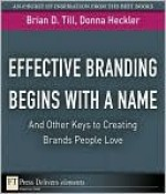Effective Branding Begins with a Name...and Other Keys to Creating Brands People Love - Brian D. Till, Donna Heckler
