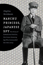 Manchu Princess, Japanese Spy: The Story of Kawashima Yoshiko, the Cross-Dressing Spy Who Commanded Her Own Army (Asia Perspectives: History, Society, and Culture) - Phyllis Birnbaum
