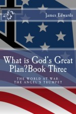 What is God's Great Plan? Book Three: The World at War-The Angel's Trumpet - James Edwards