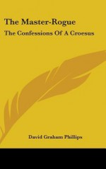 The Master-Rogue: The Confessions of a Croesus - David Graham Phillips