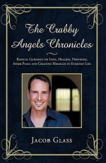 The Crabby Angels Chronicles: Radical Guidance on Love, Healing, Happiness, Inner Peace and Creating Miracles in Everyday Life - Jacob Glass, Glass Jacob Glass