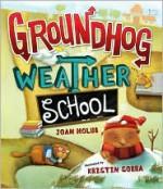 Groundhog Weather School - Joan Holub, Kristin Sorra