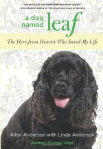 A Dog Named Leaf: The Hero from Heaven Who Saved My Life - Allen Anderson, Linda Anderson