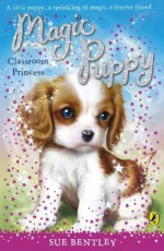 Magic Puppy: Classroom Princess: Classroom Princess (PUFFIN FICTION) - Sue Bentley