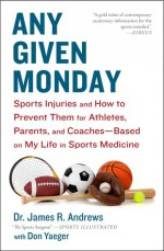 Any Given Monday: Sports Injuries and How to Prevent Them for Athletes, Parents, and Coaches - Based on My Life in Sports Medicine - James R. Andrews, Don Yaeger