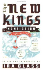 The New Kings of Nonfiction - Ira Glass, Mark Bowden, Bill Buford, Malcolm Gladwell, Jack Hitt, Chuck Klosterman, James McManus, Susan Orlean, Michael Pollan, Lee Sandlin, Dan Savage, Coco Henson Scales, David Foster Wallace, Lawrence Weschler