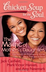 Chicken Soup for the Soul: The Magic of Mothers & Daughters: 101 Inspirational and Entertaining Stories about That Special Bond - Jack Canfield, Amy Newmark, Mark Victor Hansen, Nina Guilbeau