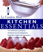 Kitchen Essentials: The Complete Illustrated Reference to the Ingredients, Equipment, Terms, and Techniques Used By Le Cordon Bleu - Le Cordon Bleu Magazine