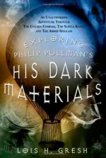 Exploring Philip Pullman's His Dark Materials: An Unauthorized Adventure Through The Golden Compass, The Subtle Knife, and The Amber Spyglass - Lois H. Gresh