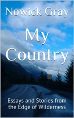 My Country: Essays and Stories from the Edge of Wilderness - Nowick Gray