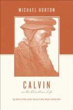 Calvin on the Christian Life: Glorifying and Enjoying God Forever - Michael S. Horton, Stephen J. Nichols, Justin Taylor