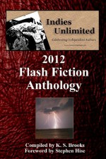 Indies Unlimited: 2012 Flash Fiction Anthology - Sandra Campbell, Stephanie Myers, Chris James, Bob Lock, Krista Tibbs, Yvonne Hertzberger, K.S. Brooks, Lynne Cantwell, Pam Logan, Brianna Lee McKenzie, Rich Meyer, Jacqueline Hopkins, Sally Whitney, Stephen Hise, David Antrobus, J.D. Mader, Carol E. Wyer, Angela Rigley, I