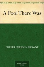 A Fool There Was - Porter Emerson Browne