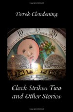 Clock Strikes Two and Other Stories - Derek Clendening