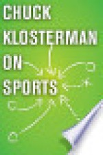 Chuck Klosterman on Sports: A Collection of Previously Published Essays - Chuck Klosterman
