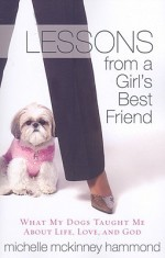 Lessons from a Girl's Best Friend: What My Dogs Taught Me about Life, Love, and God - Michelle McKinney Hammond