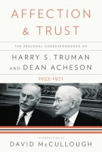 Affection and Trust: The Personal Correspondence of Harry S. Truman and Dean Acheson, 1953-1971 - Harry S. Truman, Dean Acheson, David McCullough, Ray Geselbracht