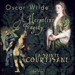 A Florentine Tragedy and La Sainte Courtisane (Librivox Audiobook) - Oscar Wilde, Robbie Ross, Ruth Golding