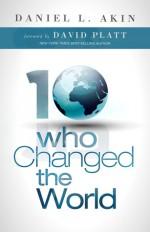 Ten Who Changed the World - Daniel L. Akin, David Platt