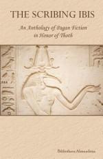 The Scribing Ibis: An Anthology of Pagan Fiction in Honor of Thoth - Bibliotheca Alexandrina, Rebecca Buchanan, Inanna Gabriel, K.A. Laity, Juli D. Revezzo