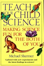 Teach Your Child Science: Making Science Fun for the Both of You - Michael Shermer