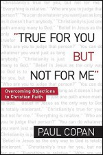True for You, But Not for Me: Overcoming Objections to Christian Faith - Paul Copan