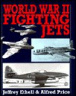World War II Fighting Jets - Jeffrey L. Ethell, Alfred Price