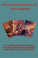 The Tom Swift Omnibus #6: Tom Swift and His Giant Cannon, Tom Swift and His Photo Telephone, Tom Swift and His Aerial Warship - Victor Appleton