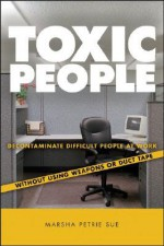 Toxic People: Decontaminate Difficult People at Work Without Using Weapons Or Duct Tape - Marsha Petrie Sue