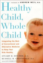 Healthy Child, Whole Child Integrating the Best of Conventional and Alternative Medicine to Keep Your Kids Healthy - Lynn Murray Willeford, Andrew Weil M.D., Andrew Weil, Stuart H. Ditchek MD, Stuart H. Ditchek, Russell H. Greenfield MD