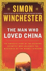 The Man Who Loved China: The Fantastic Story of the Eccentric Scientist Who Unlocked the Mysteries of the Middle Kingdom - Simon Winchester