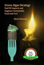 Green Algae Strategy: End Oil Imports And Engineer Sustainable Food And Fuel - Mark Edwards
