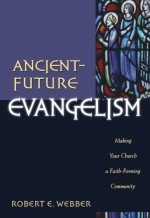 Ancient-Future Evangelism: Making Your Church a Faith-Forming Community - Robert Webber