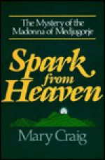 Spark From Heaven: The Mystery Of The Madonna Of Medjugorje - Mary Craig