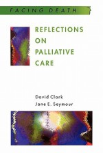 Reflections on Palliative Care (Facing Death Series): Sociological and Policy Perspectives - David Clark, Jane Seymour
