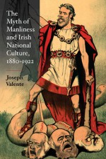 The Myth of Manliness in Irish National Culture, 1880-1922 - Joseph Valente