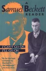 I Can't Go On, I'll Go On: A Samuel Beckett Reader - Samuel Beckett, Richard W. Seaver