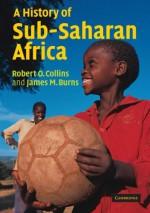 A History of Sub-Saharan Africa - Robert O. Collins, James MacGregor Burns