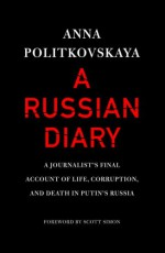 A Russian Diary: A Journalist's Final Account of Life, Corruption & Death in Putin's Russia - Anna Politkovskaya