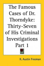 The Famous Cases of Dr. Thorndyke: Thirty-Seven of His Criminal Investigations Part 1 - R. Austin Freeman