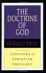 The Doctrine of God (Contours of Christian Theology, #1) - Gerald Bray, Gerald Lewis Bray