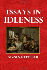 Essays in Idleness - Agnes Repplier
