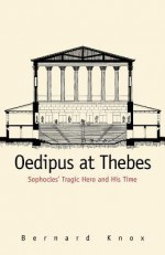 Oedipus at Thebes: Sophocles' Tragic Hero and His Time - Bernard Knox