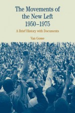 The Movements of the New Left, 1950-1975: A Brief History with Documents - Van Gosse