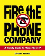 Fire the Phone Company: A Handy Guide to Voice Over IP - David Field
