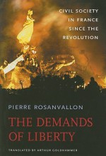 The Demands of Liberty: Civil Society in France Since the Revolution - Pierre Rosanvallon, Arthur Goldhammer