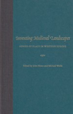 Inventing Medieval Landscapes: Senses of Place in Western Europe - John Howe, John M. Howe, John Howe