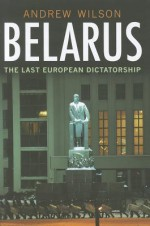 Belarus: The Last European Dictatorship - Andrew Wilson