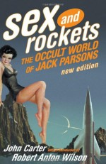 Sex and Rockets: The Occult World of Jack Parsons - John Carter, Robert Anton Wilson, Jack Whiteside Parsons, Aleister Crowley, Phyllis Seckler, Frank J. Malina