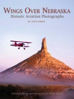 Wings over Nebraska: Historic Aviation Photographs - Vince Goeres, Kylie Kinley, Roger Welsch